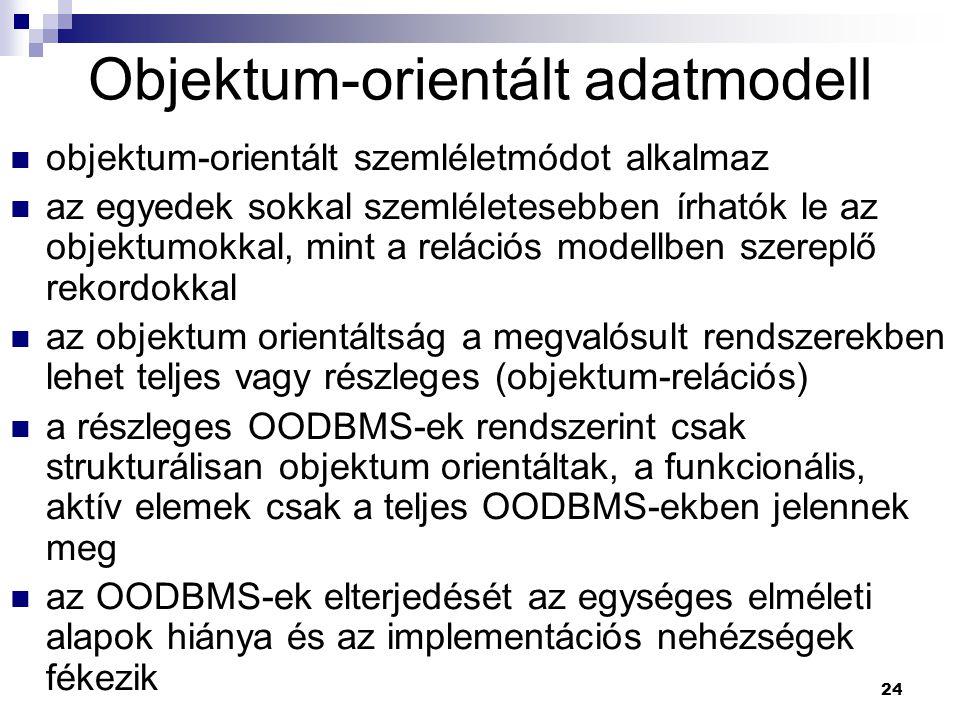 24 Objektum-orientált adatmodell objektum-orientált szemléletmódot alkalmaz az egyedek sokkal szemléletesebben írhatók le az objektumokkal, mint a rel