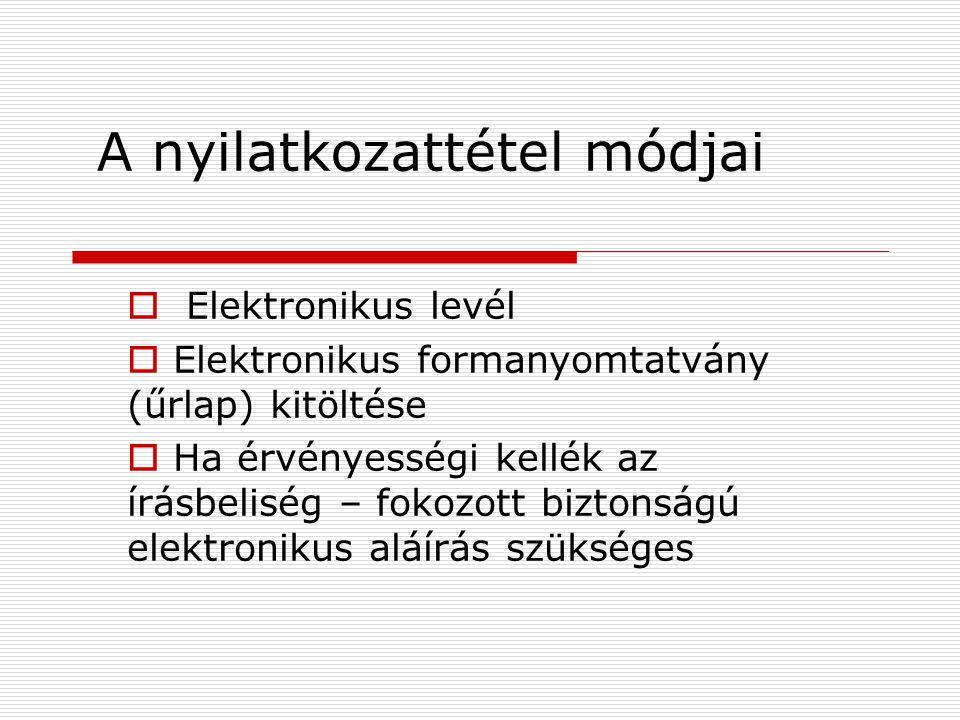A nyilatkozattétel módjai  Elektronikus levél  Elektronikus formanyomtatvány (űrlap) kitöltése  Ha érvényességi kellék az írásbeliség – fokozott biztonságú elektronikus aláírás szükséges