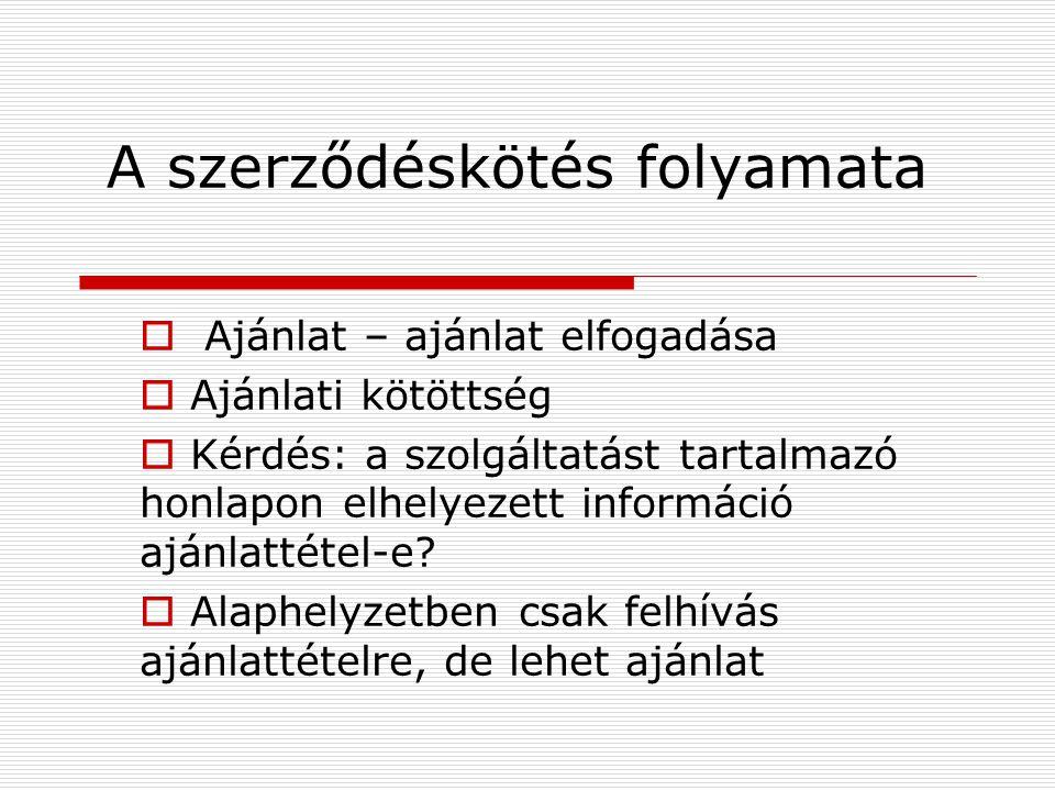 A szerződéskötés folyamata  Ajánlat – ajánlat elfogadása  Ajánlati kötöttség  Kérdés: a szolgáltatást tartalmazó honlapon elhelyezett információ ajánlattétel-e.