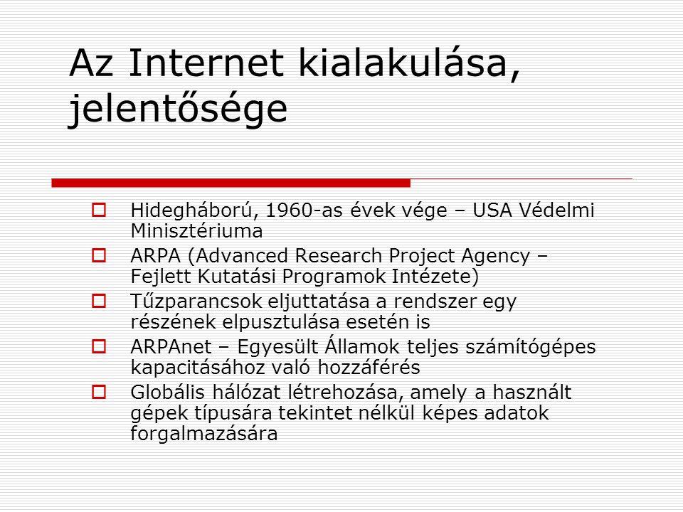 Az Internet kialakulása, jelentősége  Hidegháború, 1960-as évek vége – USA Védelmi Minisztériuma  ARPA (Advanced Research Project Agency – Fejlett Kutatási Programok Intézete)  Tűzparancsok eljuttatása a rendszer egy részének elpusztulása esetén is  ARPAnet – Egyesült Államok teljes számítógépes kapacitásához való hozzáférés  Globális hálózat létrehozása, amely a használt gépek típusára tekintet nélkül képes adatok forgalmazására