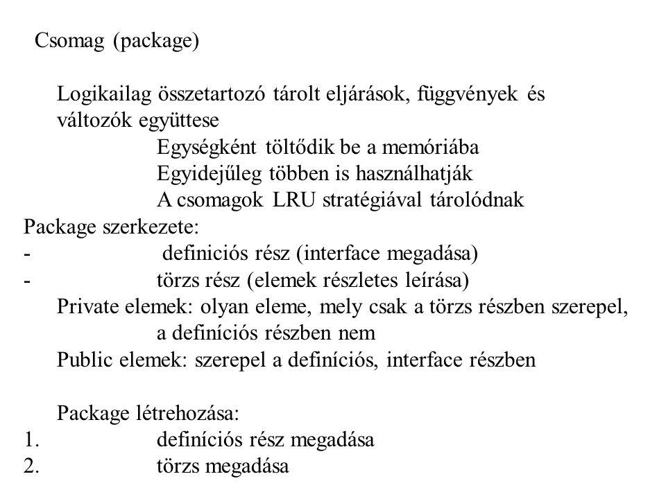 Csomag (package) Logikailag összetartozó tárolt eljárások, függvények és változók együttese Egységként töltődik be a memóriába Egyidejűleg többen is használhatják A csomagok LRU stratégiával tárolódnak Package szerkezete: - definiciós rész (interface megadása) - törzs rész (elemek részletes leírása) Private elemek: olyan eleme, mely csak a törzs részben szerepel, a definíciós részben nem Public elemek: szerepel a definíciós, interface részben Package létrehozása: 1.