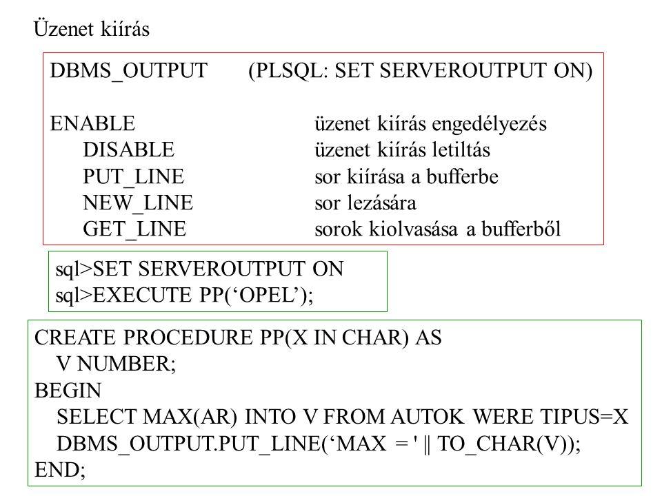 Üzenet kiírás DBMS_OUTPUT(PLSQL: SET SERVEROUTPUT ON) ENABLE üzenet kiírás engedélyezés DISABLE üzenet kiírás letiltás PUT_LINE sor kiírása a bufferbe NEW_LINE sor lezására GET_LINE sorok kiolvasása a bufferből sql>SET SERVEROUTPUT ON sql>EXECUTE PP('OPEL'); CREATE PROCEDURE PP(X IN CHAR) AS V NUMBER; BEGIN SELECT MAX(AR) INTO V FROM AUTOK WERE TIPUS=X DBMS_OUTPUT.PUT_LINE('MAX = || TO_CHAR(V)); END;