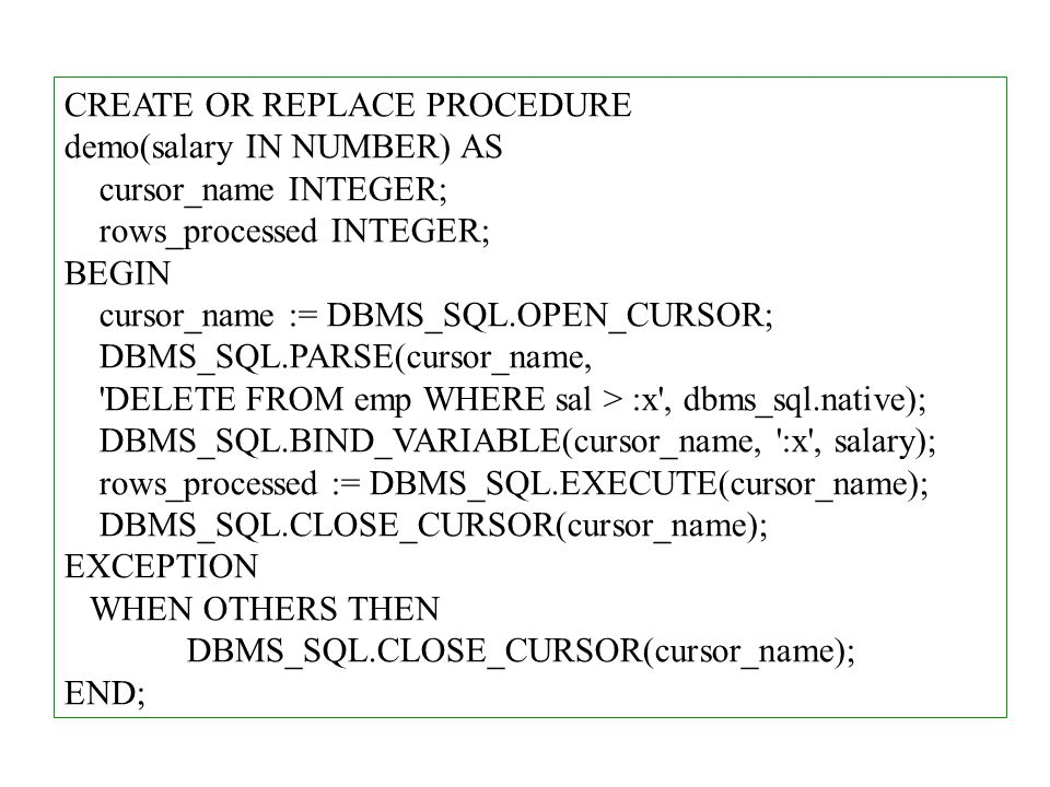 CREATE OR REPLACE PROCEDURE demo(salary IN NUMBER) AS cursor_name INTEGER; rows_processed INTEGER; BEGIN cursor_name := DBMS_SQL.OPEN_CURSOR; DBMS_SQL.PARSE(cursor_name, DELETE FROM emp WHERE sal > :x , dbms_sql.native); DBMS_SQL.BIND_VARIABLE(cursor_name, :x , salary); rows_processed := DBMS_SQL.EXECUTE(cursor_name); DBMS_SQL.CLOSE_CURSOR(cursor_name); EXCEPTION WHEN OTHERS THEN DBMS_SQL.CLOSE_CURSOR(cursor_name); END;