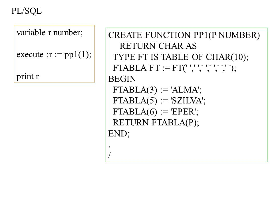 CREATE FUNCTION PP1(P NUMBER) RETURN CHAR AS TYPE FT IS TABLE OF CHAR(10); FTABLA FT := FT( , , , , , ); BEGIN FTABLA(3) := ALMA ; FTABLA(5) := SZILVA ; FTABLA(6) := EPER ; RETURN FTABLA(P); END;.