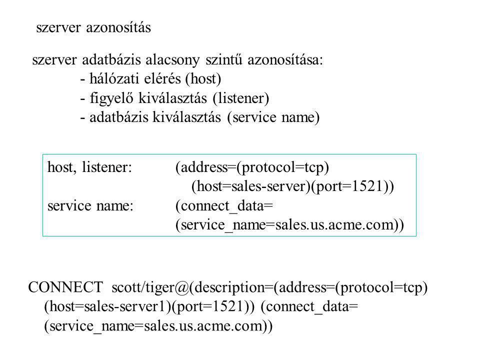 szerver adatbázis alacsony szintű azonosítása: - hálózati elérés (host) - figyelő kiválasztás (listener) - adatbázis kiválasztás (service name) host,