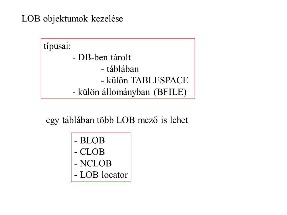 LOB objektumok kezelése típusai: - DB-ben tárolt - táblában - külön TABLESPACE - külön állományban (BFILE) egy táblában több LOB mező is lehet - BLOB - CLOB - NCLOB - LOB locator