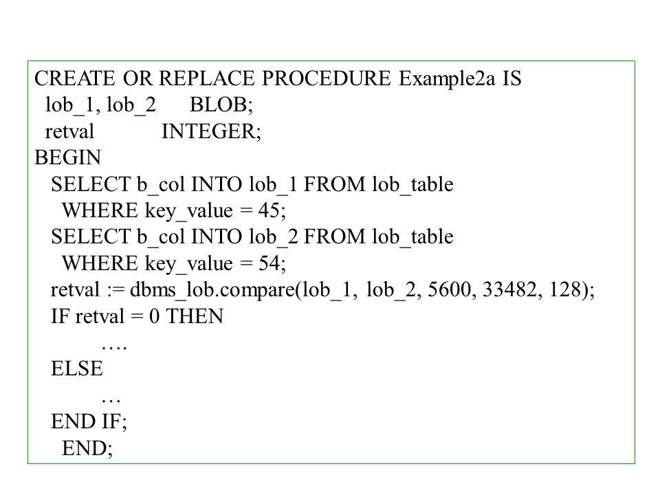 CREATE OR REPLACE PROCEDURE Example2a IS lob_1, lob_2 BLOB; retval INTEGER; BEGIN SELECT b_col INTO lob_1 FROM lob_table WHERE key_value = 45; SELECT b_col INTO lob_2 FROM lob_table WHERE key_value = 54; retval := dbms_lob.compare(lob_1, lob_2, 5600, 33482, 128); IF retval = 0 THEN ….
