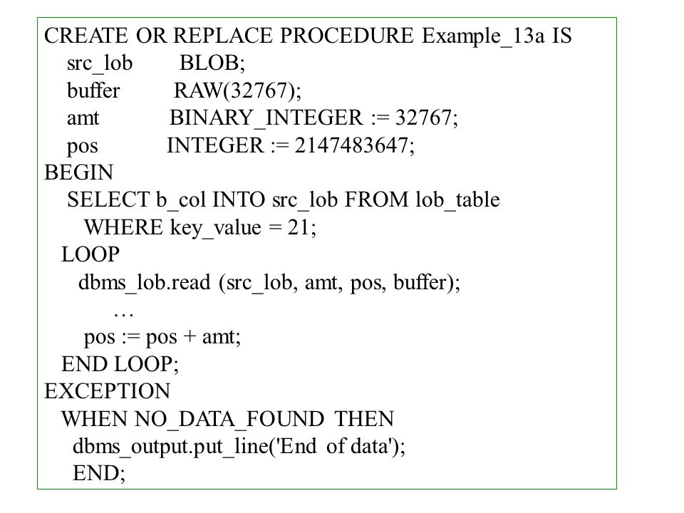 CREATE OR REPLACE PROCEDURE Example_13a IS src_lob BLOB; buffer RAW(32767); amt BINARY_INTEGER := 32767; pos INTEGER := 2147483647; BEGIN SELECT b_col INTO src_lob FROM lob_table WHERE key_value = 21; LOOP dbms_lob.read (src_lob, amt, pos, buffer); … pos := pos + amt; END LOOP; EXCEPTION WHEN NO_DATA_FOUND THEN dbms_output.put_line( End of data ); END;