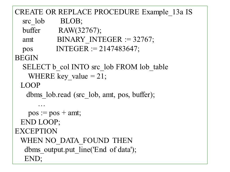 CREATE OR REPLACE PROCEDURE Example_13a IS src_lob BLOB; buffer RAW(32767); amt BINARY_INTEGER := 32767; pos INTEGER := 2147483647; BEGIN SELECT b_col