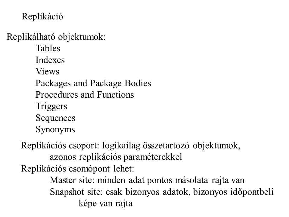 Replikáció Replikálható objektumok: Tables Indexes Views Packages and Package Bodies Procedures and Functions Triggers Sequences Synonyms Replikációs