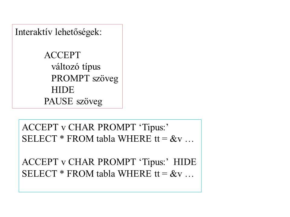Interaktív lehetőségek: ACCEPT változó típus PROMPT szöveg HIDE PAUSE szöveg ACCEPT v CHAR PROMPT 'Tipus:' SELECT * FROM tabla WHERE tt = &v … ACCEPT