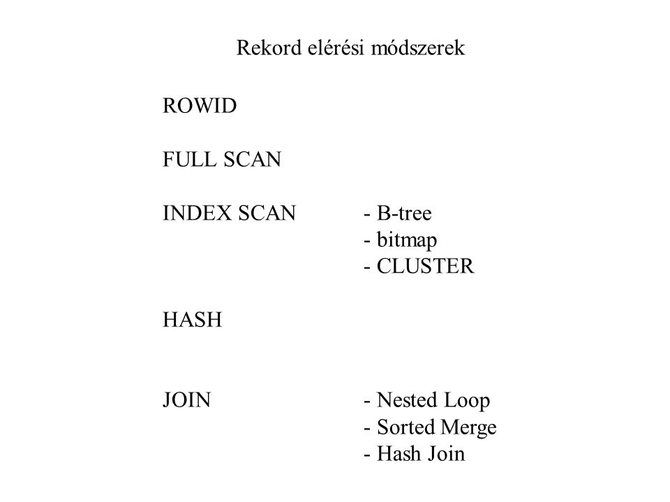 Rekord elérési módszerek ROWID FULL SCAN INDEX SCAN- B-tree - bitmap - CLUSTER HASH JOIN- Nested Loop - Sorted Merge - Hash Join