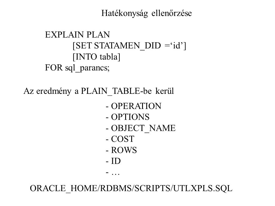 Hatékonyság ellenőrzése EXPLAIN PLAN [SET STATAMEN_DID ='id'] [INTO tabla] FOR sql_parancs; Az eredmény a PLAIN_TABLE-be kerül ORACLE_HOME/RDBMS/SCRIP
