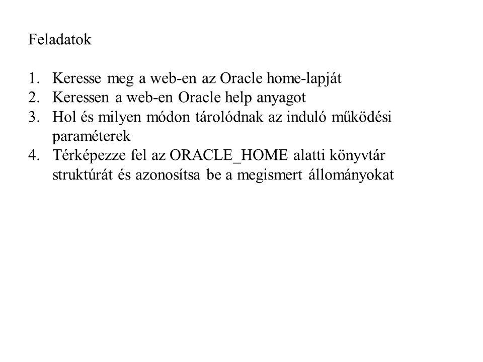 Feladatok 1.Keresse meg a web-en az Oracle home-lapját 2.Keressen a web-en Oracle help anyagot 3.Hol és milyen módon tárolódnak az induló működési paraméterek 4.Térképezze fel az ORACLE_HOME alatti könyvtár struktúrát és azonosítsa be a megismert állományokat