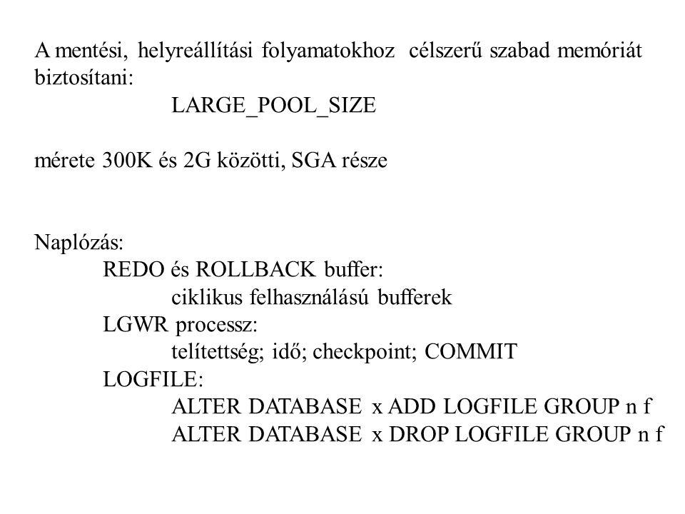 A mentési, helyreállítási folyamatokhoz célszerű szabad memóriát biztosítani: LARGE_POOL_SIZE mérete 300K és 2G közötti, SGA része Naplózás: REDO és ROLLBACK buffer: ciklikus felhasználású bufferek LGWR processz: telítettség; idő; checkpoint; COMMIT LOGFILE: ALTER DATABASE x ADD LOGFILE GROUP n f ALTER DATABASE x DROP LOGFILE GROUP n f