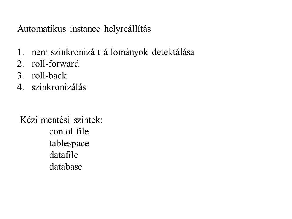 Automatikus instance helyreállítás 1.nem szinkronizált állományok detektálása 2.roll-forward 3.roll-back 4.szinkronizálás Kézi mentési szintek: contol file tablespace datafile database