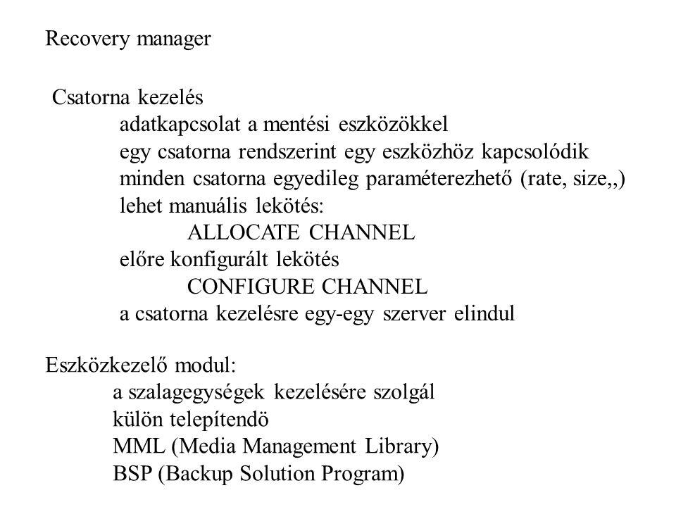 Recovery manager Csatorna kezelés adatkapcsolat a mentési eszközökkel egy csatorna rendszerint egy eszközhöz kapcsolódik minden csatorna egyedileg paraméterezhető (rate, size,,) lehet manuális lekötés: ALLOCATE CHANNEL előre konfigurált lekötés CONFIGURE CHANNEL a csatorna kezelésre egy-egy szerver elindul Eszközkezelő modul: a szalagegységek kezelésére szolgál külön telepítendö MML (Media Management Library) BSP (Backup Solution Program)
