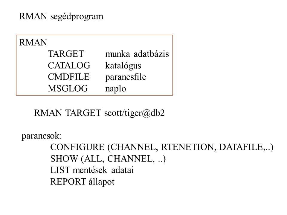 RMAN segédprogram RMAN TARGETmunka adatbázis CATALOGkatalógus CMDFILEparancsfile MSGLOGnaplo RMAN TARGET scott/tiger@db2 parancsok: CONFIGURE (CHANNEL, RTENETION, DATAFILE,..) SHOW (ALL, CHANNEL,..) LIST mentések adatai REPORT állapot