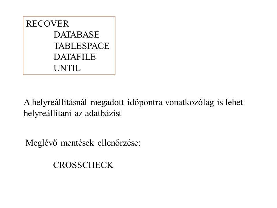 A helyreállításnál megadott időpontra vonatkozólag is lehet helyreállítani az adatbázist RECOVER DATABASE TABLESPACE DATAFILE UNTIL Meglévő mentések ellenőrzése: CROSSCHECK