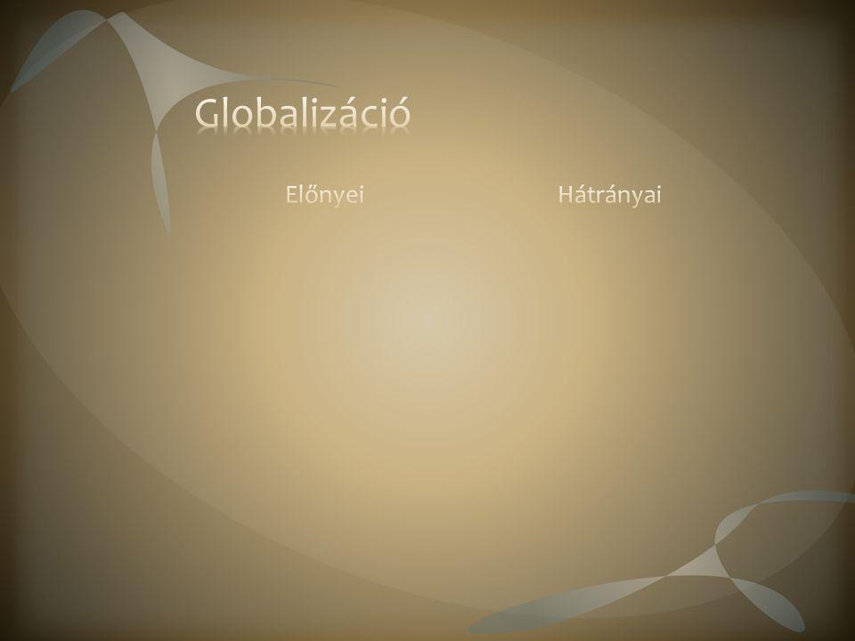 Technológia eljut a legtávolabbi helyekre is Világ országait átfogó szervezetek Több ismeret a világról Hátrányai A relatív távolság nőtt az emberek között és bizonyos országok között is Veszteseket és nyerteseket hoz létre a gazdaságban, társadalomban