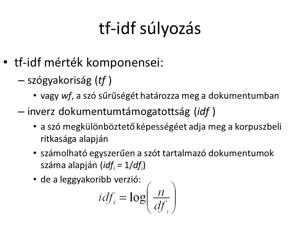 tf-idf súlyozás tf-idf mérték komponensei: – szógyakoriság (tf ) vagy wf, a szó sűrűségét határozza meg a dokumentumban – inverz dokumentumtámogatotts