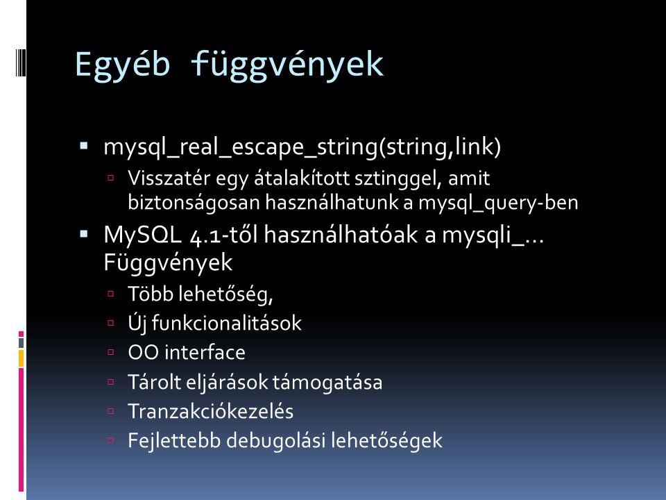Egyéb függvények  mysql_real_escape_string(string,link)  Visszatér egy átalakított sztinggel, amit biztonságosan használhatunk a mysql_query-ben  MySQL 4.1-től használhatóak a mysqli_...