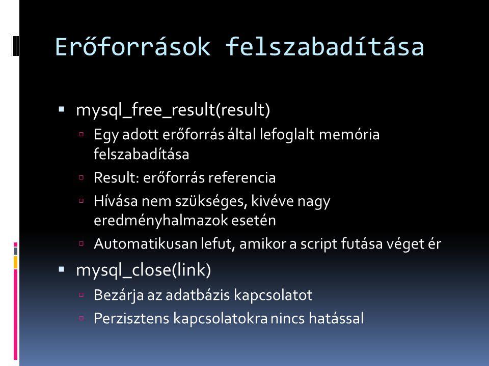 Erőforrások felszabadítása  mysql_free_result(result)  Egy adott erőforrás által lefoglalt memória felszabadítása  Result: erőforrás referencia  Hívása nem szükséges, kivéve nagy eredményhalmazok esetén  Automatikusan lefut, amikor a script futása véget ér  mysql_close(link)  Bezárja az adatbázis kapcsolatot  Perzisztens kapcsolatokra nincs hatással