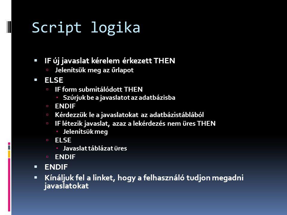 Script logika  IF új javaslat kérelem érkezett THEN  Jelenítsük meg az űrlapot  ELSE  IF form submitálódott THEN  Szúrjuk be a javaslatot az adatbázisba  ENDIF  Kérdezzük le a javaslatokat az adatbázistáblából  IF létezik javaslat, azaz a lekérdezés nem üres THEN  Jelenítsük meg  ELSE  Javaslat táblázat üres  ENDIF  ENDIF  Kínáljuk fel a linket, hogy a felhasználó tudjon megadni javaslatokat