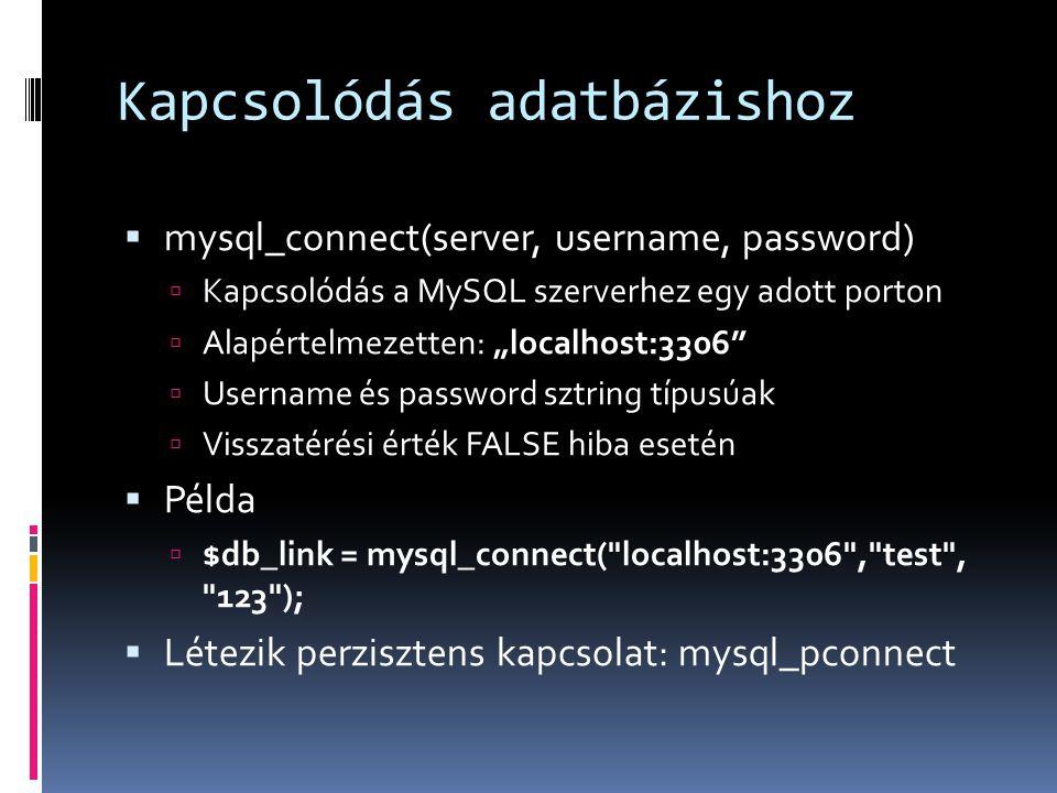 """Kapcsolódás adatbázishoz  mysql_connect(server, username, password)  Kapcsolódás a MySQL szerverhez egy adott porton  Alapértelmezetten: """"localhost:3306  Username és password sztring típusúak  Visszatérési érték FALSE hiba esetén  Példa  $db_link = mysql_connect( localhost:3306 , test , 123 );  Létezik perzisztens kapcsolat: mysql_pconnect"""