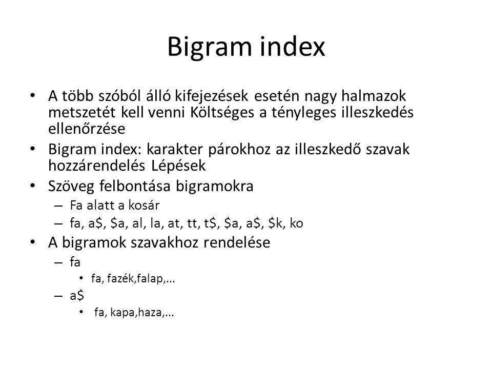 Bigram index A több szóból álló kifejezések esetén nagy halmazok metszetét kell venni Költséges a tényleges illeszkedés ellenőrzése Bigram index: karakter párokhoz az illeszkedő szavak hozzárendelés Lépések Szöveg felbontása bigramokra – Fa alatt a kosár – fa, a$, $a, al, la, at, tt, t$, $a, a$, $k, ko A bigramok szavakhoz rendelése – fa fa, fazék,falap,...