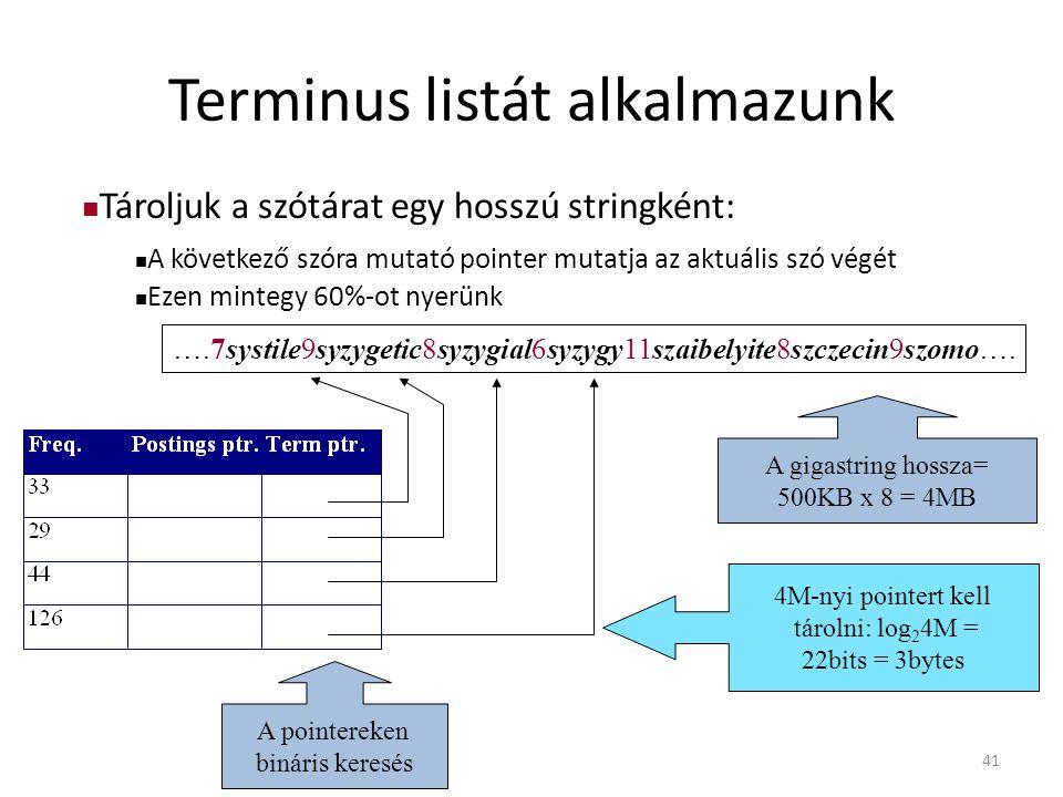 41 Terminus listát alkalmazunk A pointereken bináris keresés A gigastring hossza= 500KB x 8 = 4MB 4M-nyi pointert kell tárolni: log 2 4M = 22bits = 3bytes Tároljuk a szótárat egy hosszú stringként: A következő szóra mutató pointer mutatja az aktuális szó végét Ezen mintegy 60%-ot nyerünk ….7systile9syzygetic8syzygial6syzygy11szaibelyite8szczecin9szomo….