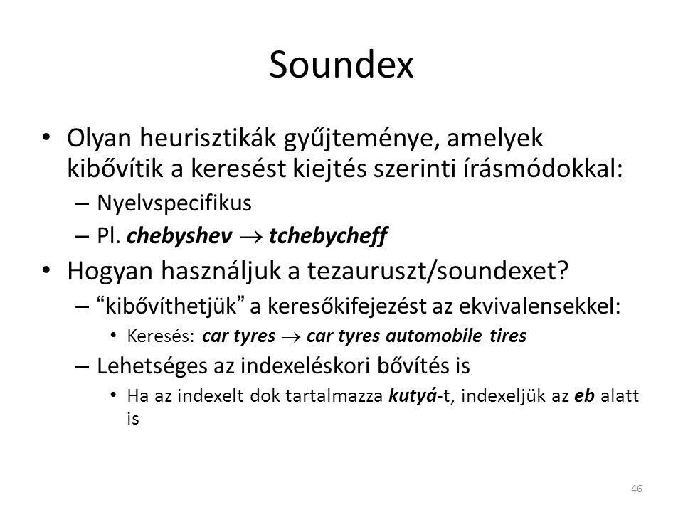 46 Soundex Olyan heurisztikák gyűjteménye, amelyek kibővítik a keresést kiejtés szerinti írásmódokkal: – Nyelvspecifikus – Pl.