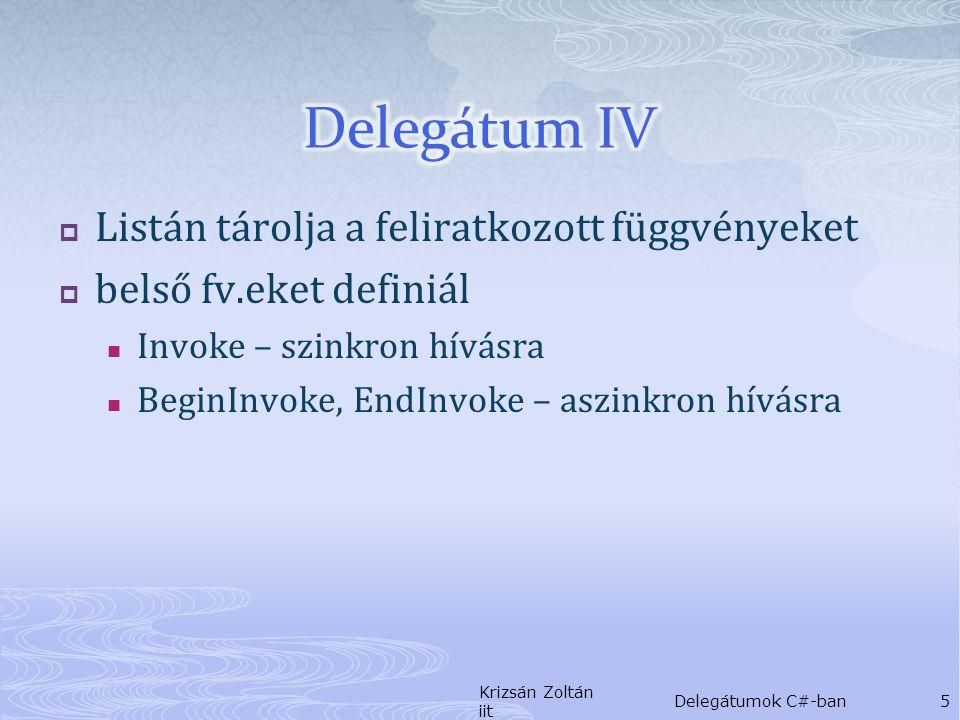  Listán tárolja a feliratkozott függvényeket  belső fv.eket definiál Invoke – szinkron hívásra BeginInvoke, EndInvoke – aszinkron hívásra Krizsán Zoltán iit Delegátumok C#-ban5