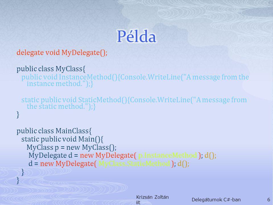 .class private auto ansi sealed MyDelegate extends [mscorlib]System.MulticastDelegate{.method public hidebysig specialname rtspecialname instance void.ctor( object object , native int method' ) runtime managed { } // end of method MyDelegate::.ctor.method public hidebysig virtual instance void Invoke() runtime managed { } // end of method MyDelegate::Invoke.method public hidebysig newslot virtual instance class [mscorlib]System.IAsyncResult BeginInvoke(class [mscorlib]System.AsyncCallback callback, object object ) runtime managed { } // end of method MyDelegate::BeginInvoke.method public hidebysig newslot virtual instance void EndInvoke(class [mscorlib]System.IAsyncResult result) runtime managed { } // end of method MyDelegate::EndInvoke } // end of class MyDelegate Krizsán Zoltán iit Delegátumok C#-ban7