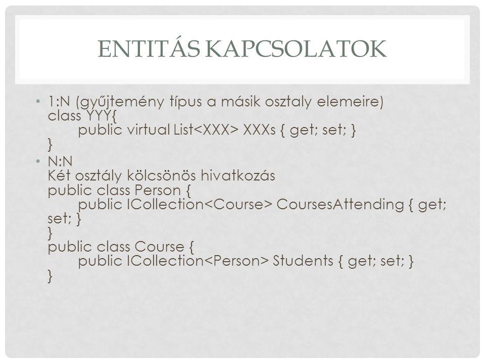 ENTITÁS KAPCSOLATOK 1:N (gyűjtemény típus a másik osztaly elemeire) class YYY{ public virtual List XXXs { get; set; } } N:N Két osztály kölcsönös hiva