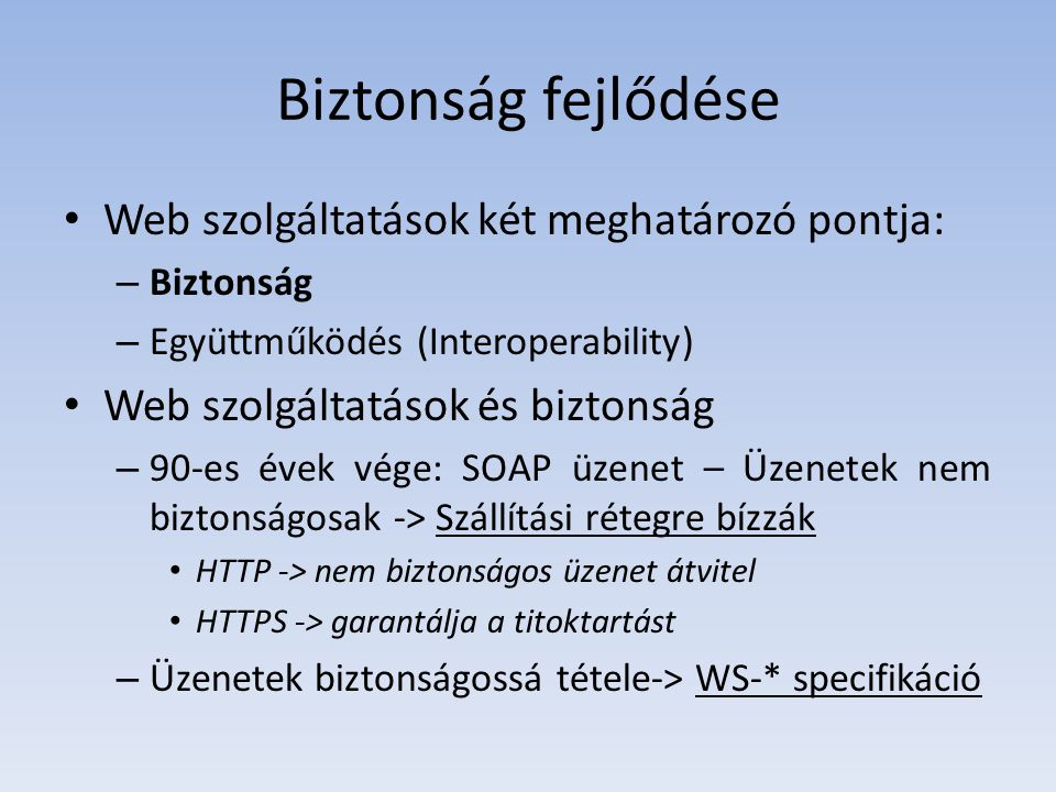 Biztonság fejlődése Web szolgáltatások két meghatározó pontja: – Biztonság – Együttműködés (Interoperability) Web szolgáltatások és biztonság – 90-es