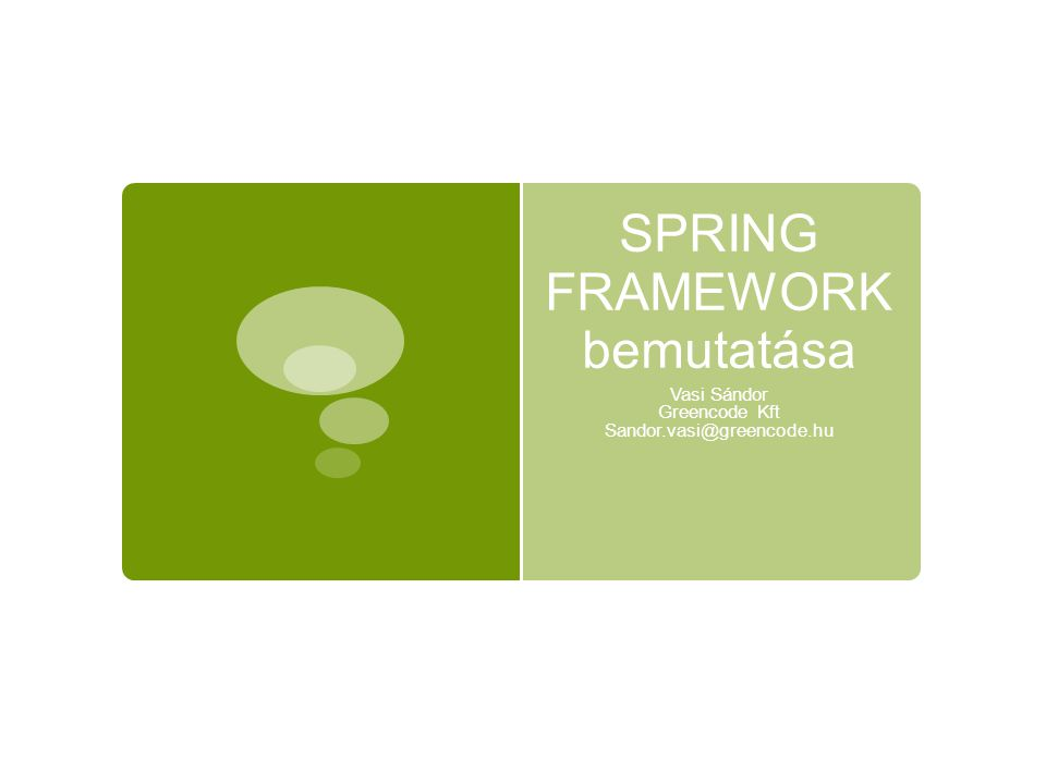A Spring Framework alapelvei  A J2EE fejlesztésének nem kellene ilyen bonyolultnak lennie (Rod Johnson – J2EE Development without J2EE)  Legyen a keretrendszer lightweight
