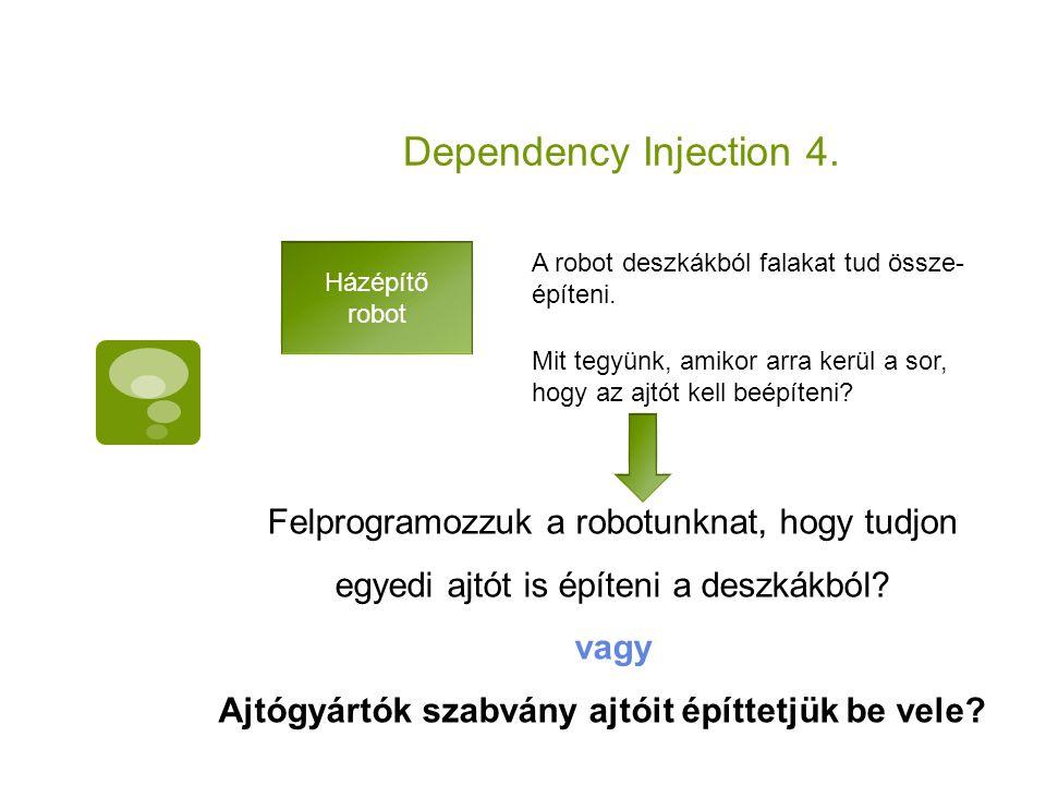 Dependency Injection 4. Házépítő robot Mit tegyünk, amikor arra kerül a sor, hogy az ajtót kell beépíteni? Felprogramozzuk a robotunknat, hogy tudjon