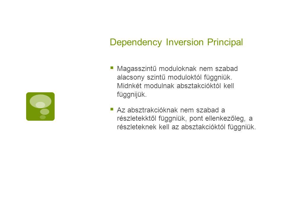 Dependency Inversion Principal  Magasszintű moduloknak nem szabad alacsony szintű moduloktól függniük. Midnkét modulnak absztakcióktól kell függnijük