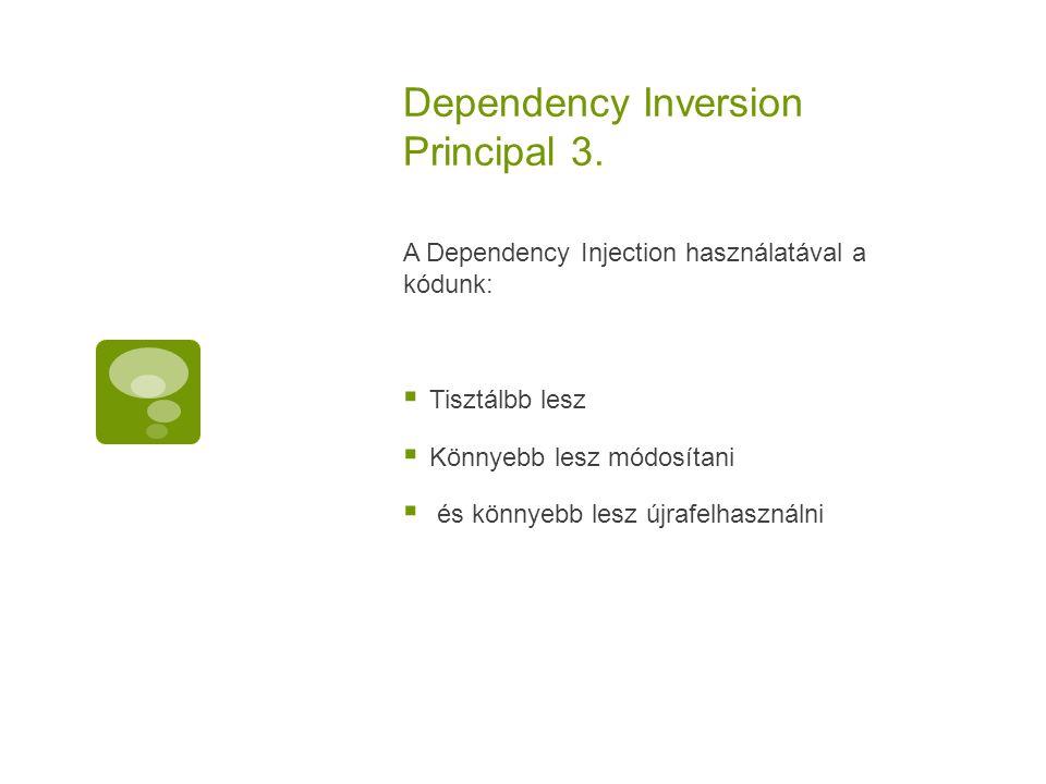 Dependency Inversion Principal 3. A Dependency Injection használatával a kódunk:  Tisztálbb lesz  Könnyebb lesz módosítani  és könnyebb lesz újrafe