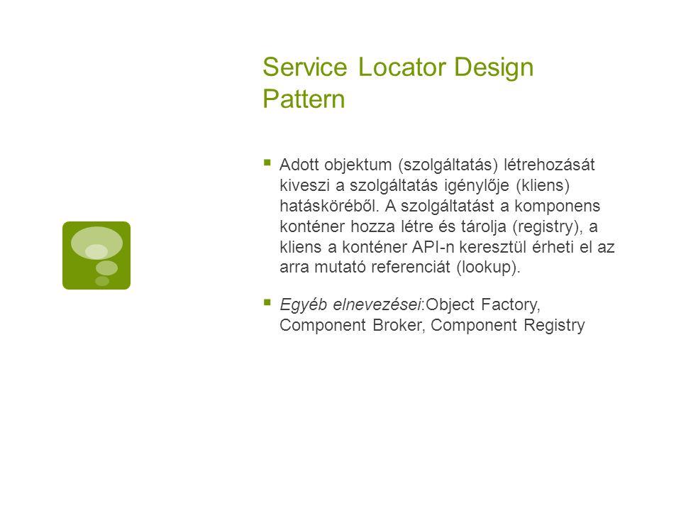 Service Locator Design Pattern  Adott objektum (szolgáltatás) létrehozását kiveszi a szolgáltatás igénylője (kliens) hatásköréből. A szolgáltatást a