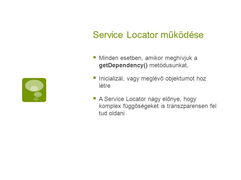 Service Locator működése  Minden esetben, amikor meghívjuk a getDependency() metódusunkat,  Inicializál, vagy meglévő objektumot hoz létre  A Servi
