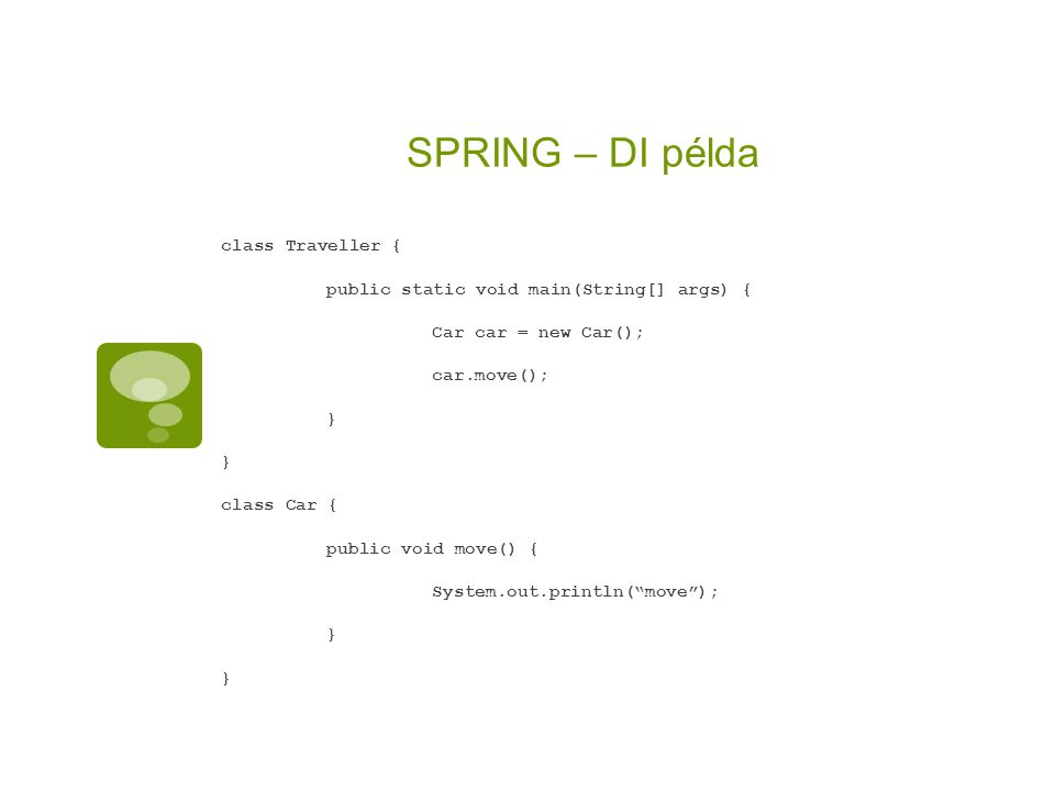 SPRING – DI példa class Traveller { public static void main(String[] args) { Car car = new Car(); car.move(); } class Car { public void move() { Syste