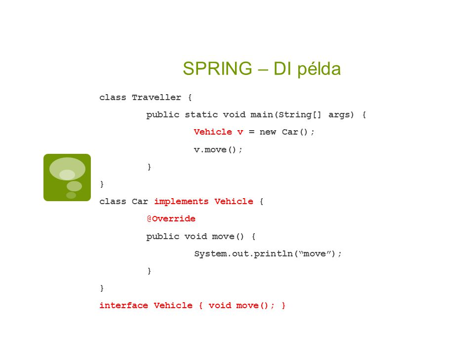 SPRING – DI példa class Traveller { public static void main(String[] args) { Vehicle v = new Car(); v.move(); } class Car implements Vehicle { @Override public void move() { System.out.println( move ); } interface Vehicle { void move(); }
