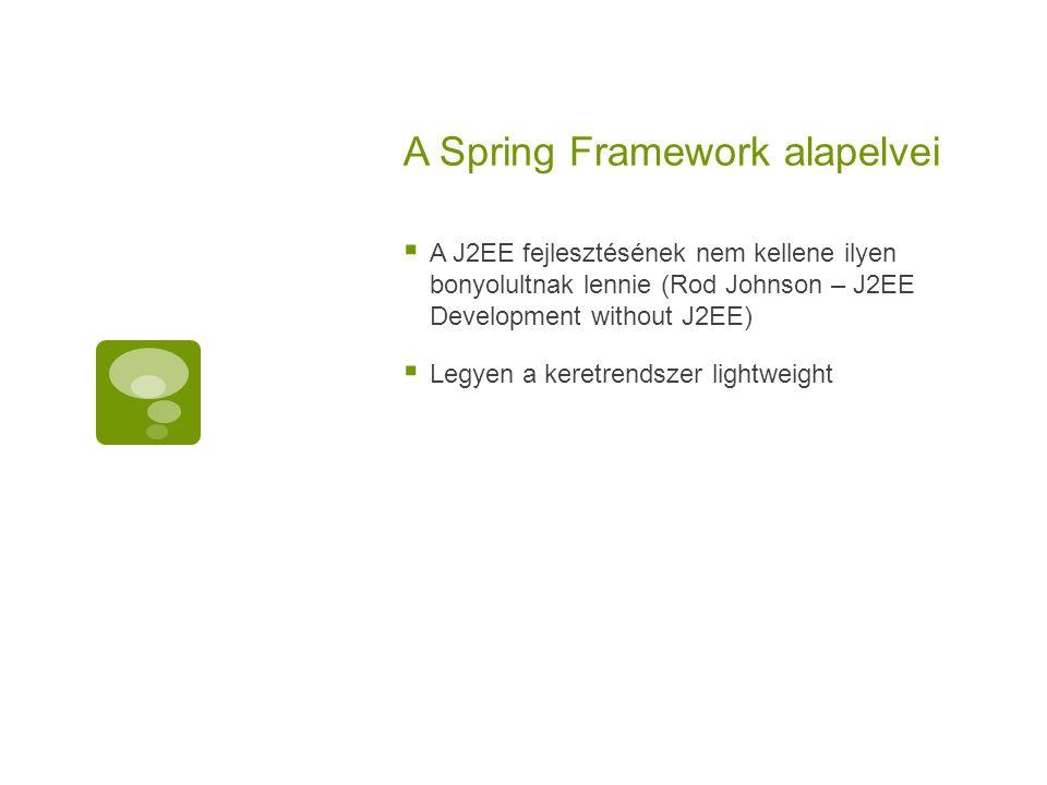 A Spring Framework alapelvei  A J2EE fejlesztésének nem kellene ilyen bonyolultnak lennie (Rod Johnson – J2EE Development without J2EE)  Legyen a ke