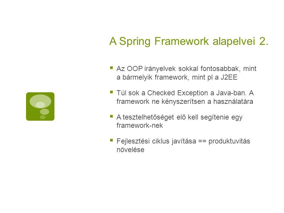 A Spring Framework alapelvei 2.  Az OOP irányelvek sokkal fontosabbak, mint a bármelyik framework, mint pl a J2EE  Túl sok a Checked Exception a Jav