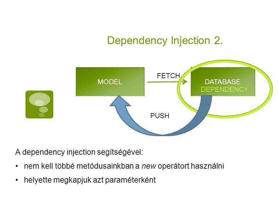 Dependency Injection 2. MODELDATABASE FETCH DEPENDENCY PUSH A dependency injection segítségével: nem kell többé metódusainkban a new operátort használ