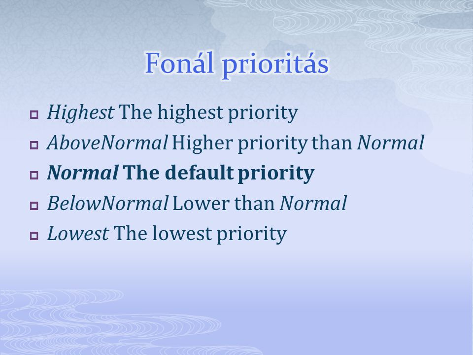  Highest The highest priority  AboveNormal Higher priority than Normal  Normal The default priority  BelowNormal Lower than Normal  Lowest The lowest priority