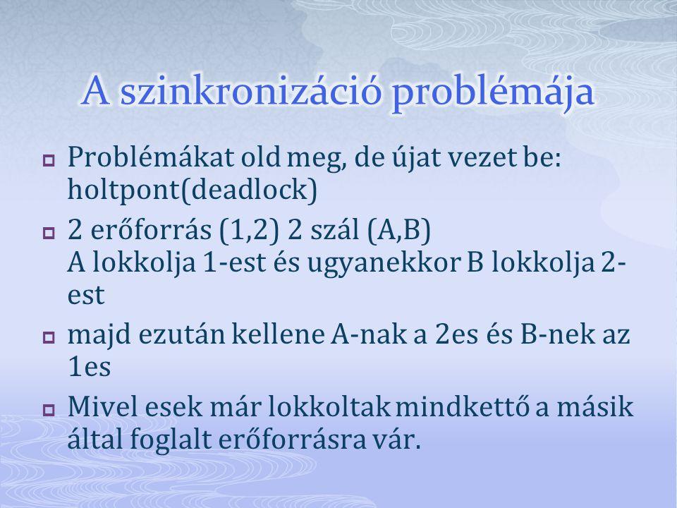  Problémákat old meg, de újat vezet be: holtpont(deadlock)  2 erőforrás (1,2) 2 szál (A,B) A lokkolja 1-est és ugyanekkor B lokkolja 2- est  majd ezután kellene A-nak a 2es és B-nek az 1es  Mivel esek már lokkoltak mindkettő a másik által foglalt erőforrásra vár.