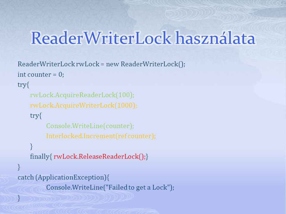 ReaderWriterLock rwLock = new ReaderWriterLock(); int counter = 0; try{ rwLock.AcquireReaderLock(100); rwLock.AcquireWriterLock(1000); try{ Console.WriteLine(counter); Interlocked.Increment(ref counter); } finally{ rwLock.ReleaseReaderLock();} } catch (ApplicationException){ Console.WriteLine( Failed to get a Lock ); }